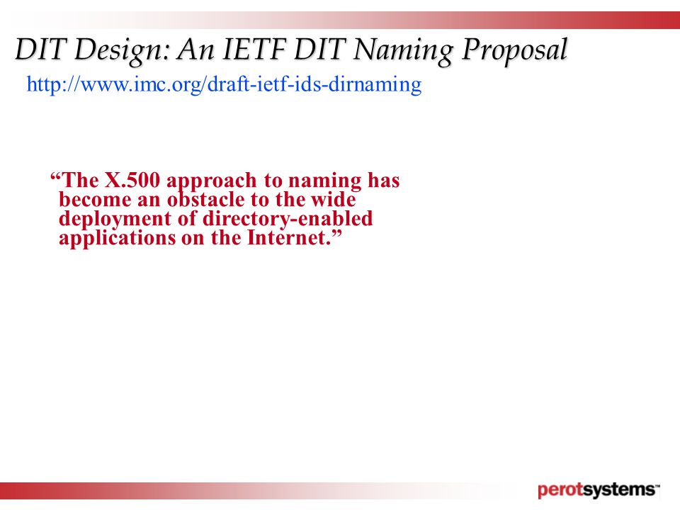 The X.500 approach to naming has become an obstacle to the wide deployment of directory-enabled applications on the Internet. http://www.imc.org/draft-ietf-ids-dirnaming DIT Design: An IETF DIT Naming Proposal