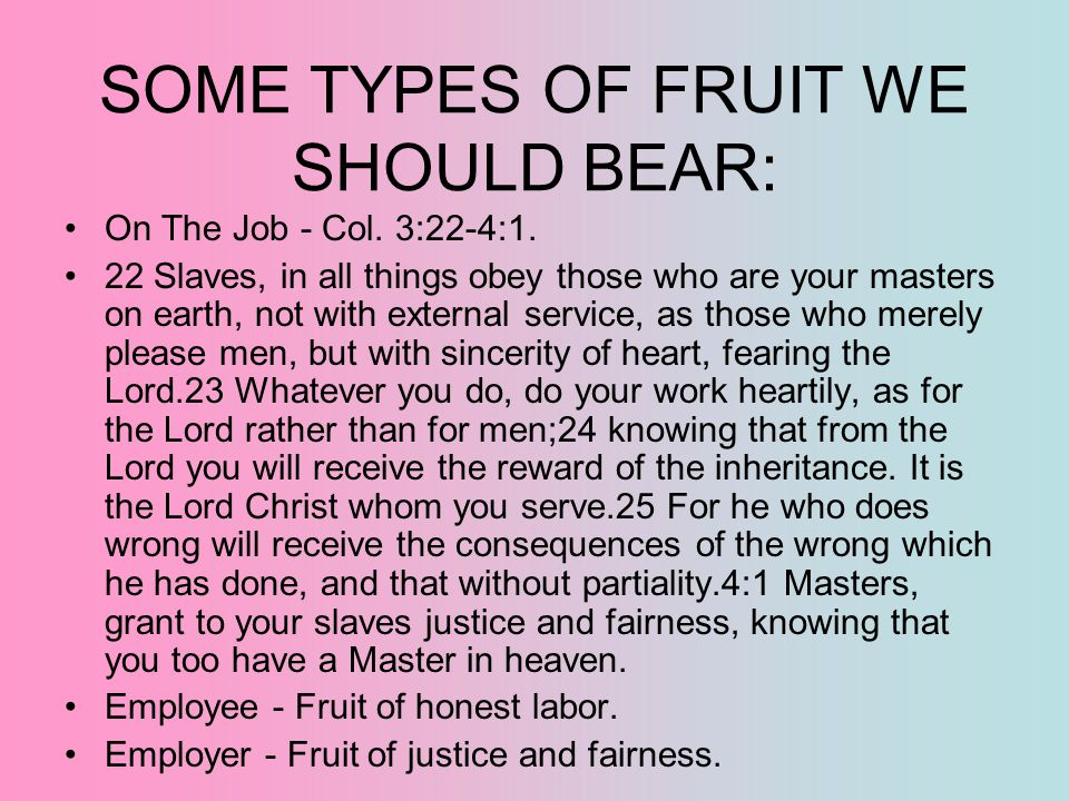 SOME TYPES OF FRUIT WE SHOULD BEAR: On The Job - Col. 3:22-4:1. 22 Slaves, in all things obey those who are your masters on earth, not with external s