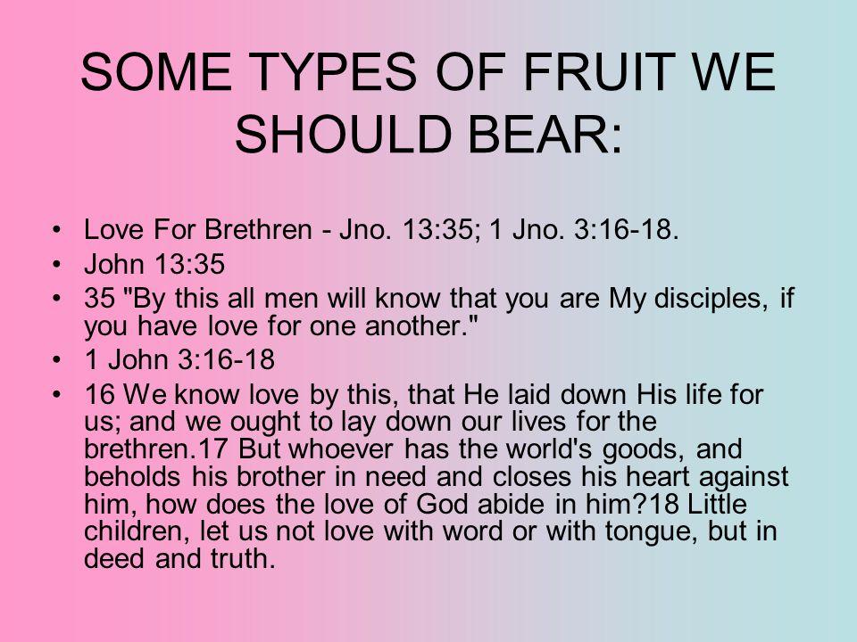 SOME TYPES OF FRUIT WE SHOULD BEAR: Love For Brethren - Jno. 13:35; 1 Jno. 3:16-18. John 13:35 35