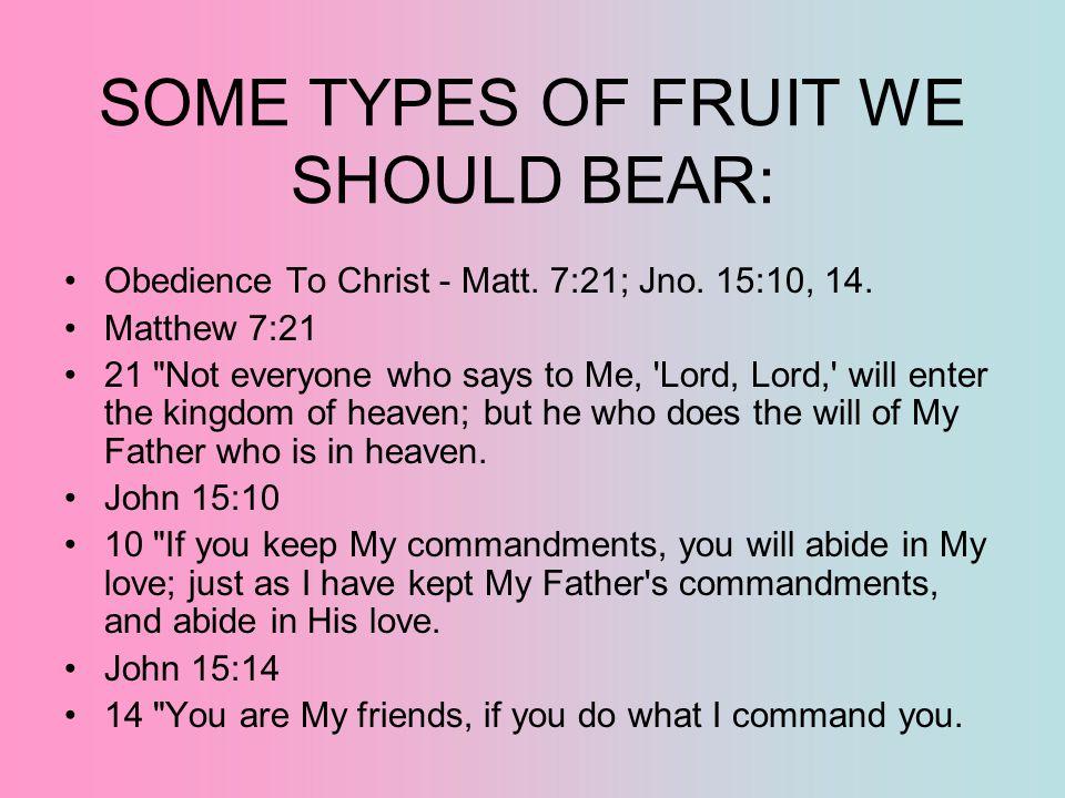 SOME TYPES OF FRUIT WE SHOULD BEAR: Obedience To Christ - Matt. 7:21; Jno. 15:10, 14. Matthew 7:21 21