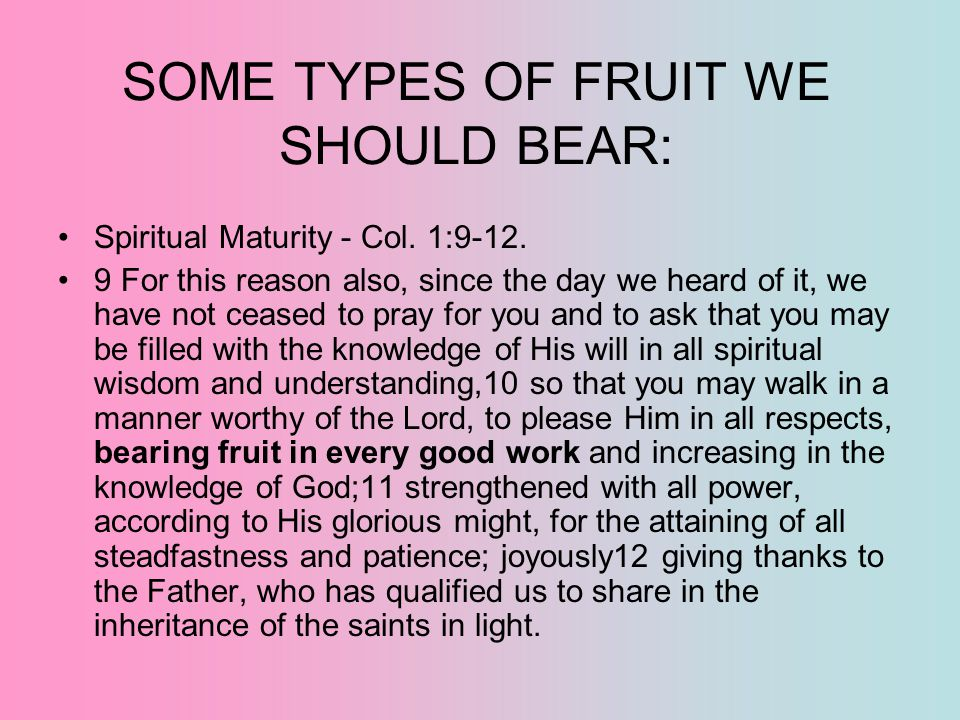 SOME TYPES OF FRUIT WE SHOULD BEAR: Spiritual Maturity - Col. 1:9-12. 9 For this reason also, since the day we heard of it, we have not ceased to pray