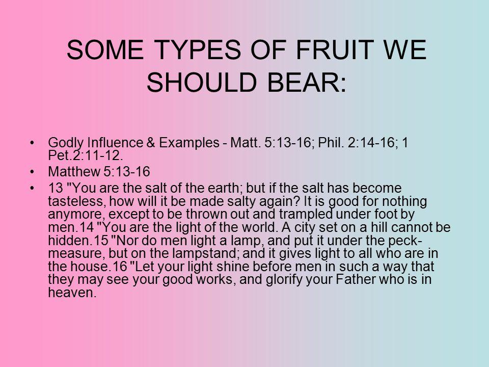 SOME TYPES OF FRUIT WE SHOULD BEAR: Godly Influence & Examples - Matt. 5:13-16; Phil. 2:14-16; 1 Pet.2:11-12. Matthew 5:13-16 13