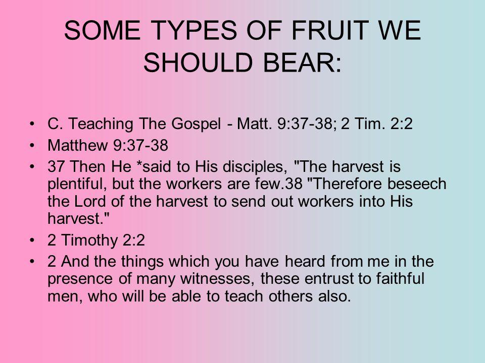 SOME TYPES OF FRUIT WE SHOULD BEAR: C. Teaching The Gospel - Matt. 9:37-38; 2 Tim. 2:2 Matthew 9:37-38 37 Then He *said to His disciples,