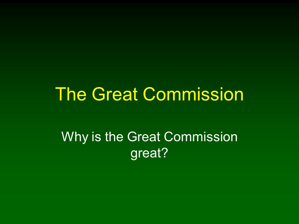 The Great Commission Why is the Great Commission great?