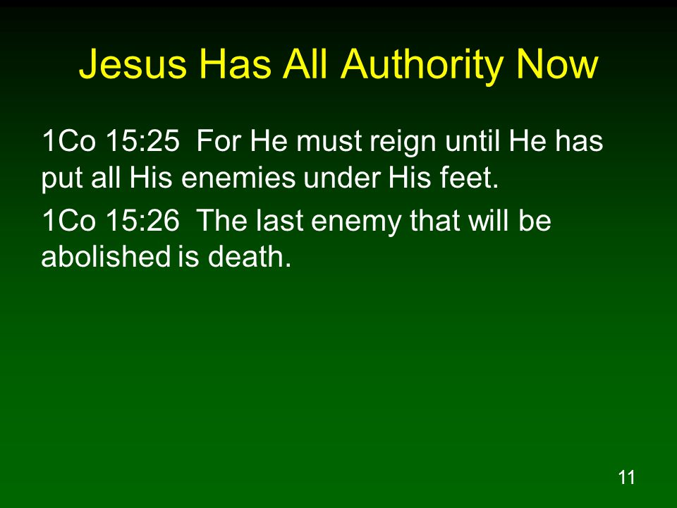 11 Jesus Has All Authority Now 1Co 15:25 For He must reign until He has put all His enemies under His feet.
