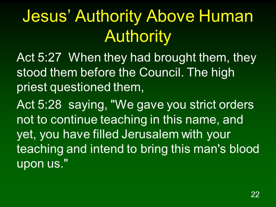 22 Jesus' Authority Above Human Authority Act 5:27 When they had brought them, they stood them before the Council.