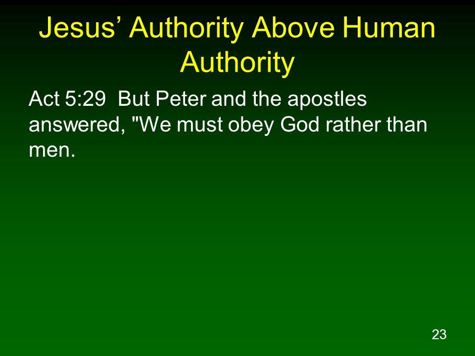 23 Jesus' Authority Above Human Authority Act 5:29 But Peter and the apostles answered, We must obey God rather than men.