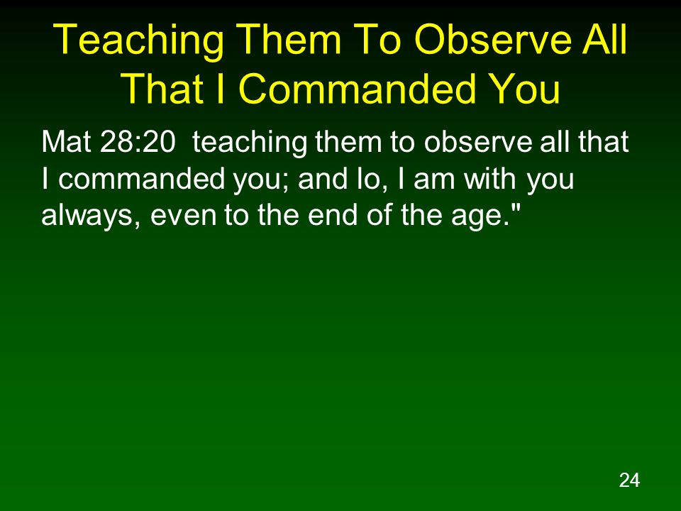 24 Teaching Them To Observe All That I Commanded You Mat 28:20 teaching them to observe all that I commanded you; and lo, I am with you always, even to the end of the age.