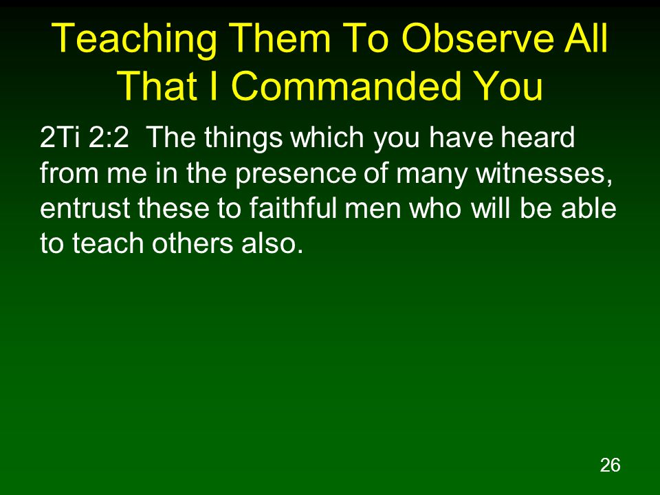 26 Teaching Them To Observe All That I Commanded You 2Ti 2:2 The things which you have heard from me in the presence of many witnesses, entrust these to faithful men who will be able to teach others also.