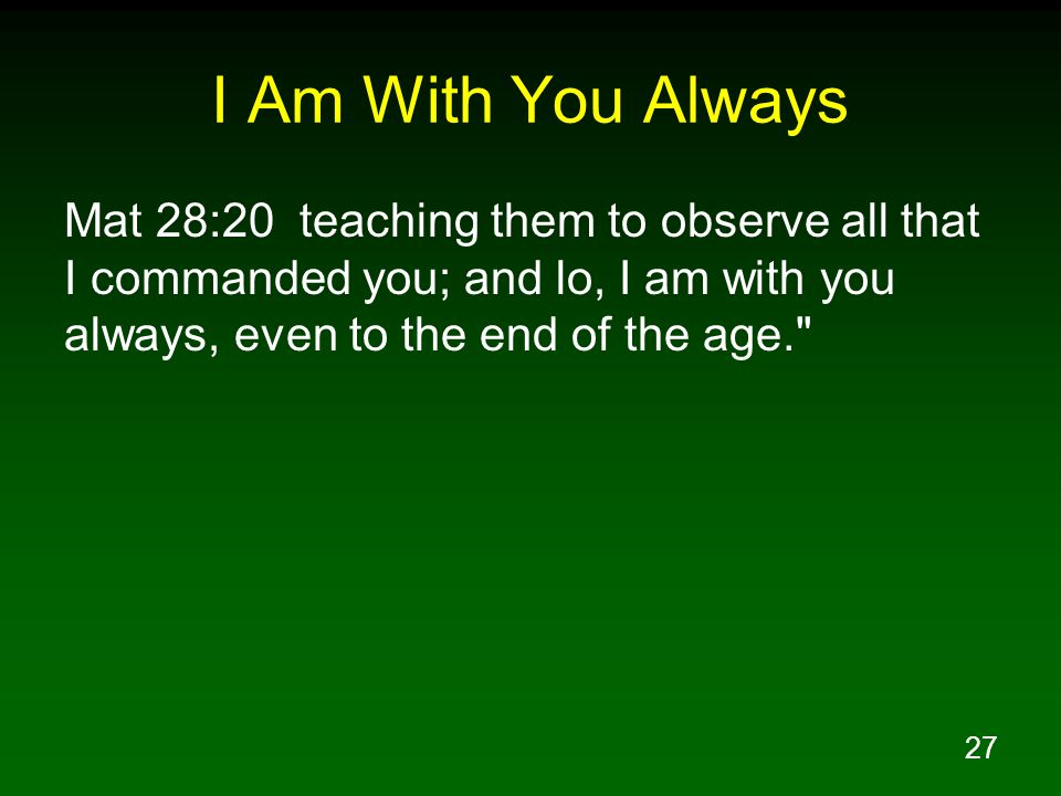 27 I Am With You Always Mat 28:20 teaching them to observe all that I commanded you; and lo, I am with you always, even to the end of the age.