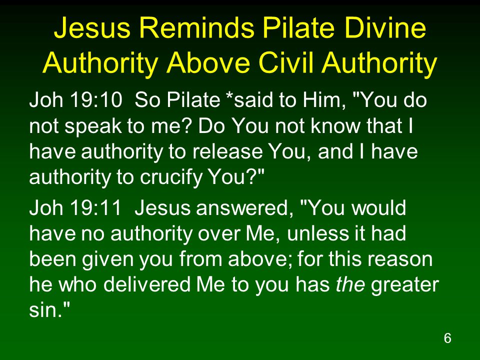 6 Jesus Reminds Pilate Divine Authority Above Civil Authority Joh 19:10 So Pilate *said to Him, You do not speak to me.