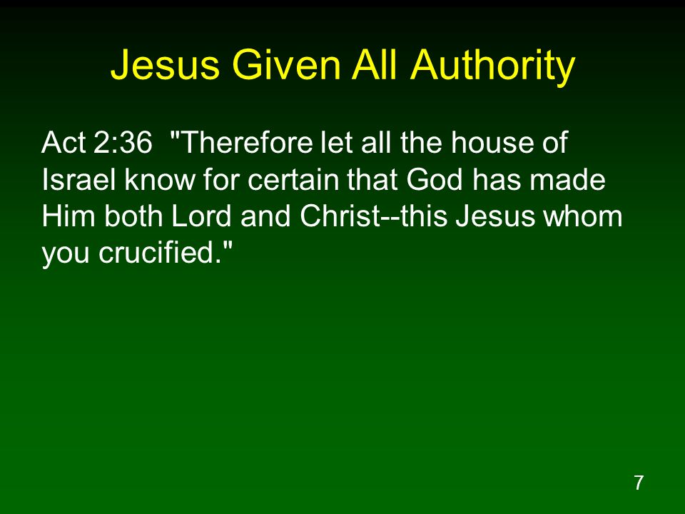 7 Jesus Given All Authority Act 2:36 Therefore let all the house of Israel know for certain that God has made Him both Lord and Christ--this Jesus whom you crucified.