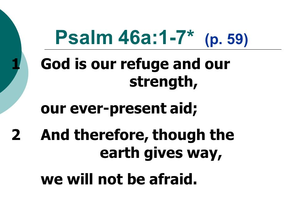 1God is our refuge and our strength, our ever-present aid; 2And therefore, though the earth gives way, we will not be afraid.