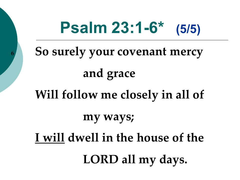 Psalm 23:1-6* (5/5) 6 So surely your covenant mercy and grace Will follow me closely in all of my ways; I will dwell in the house of the LORD all my days.