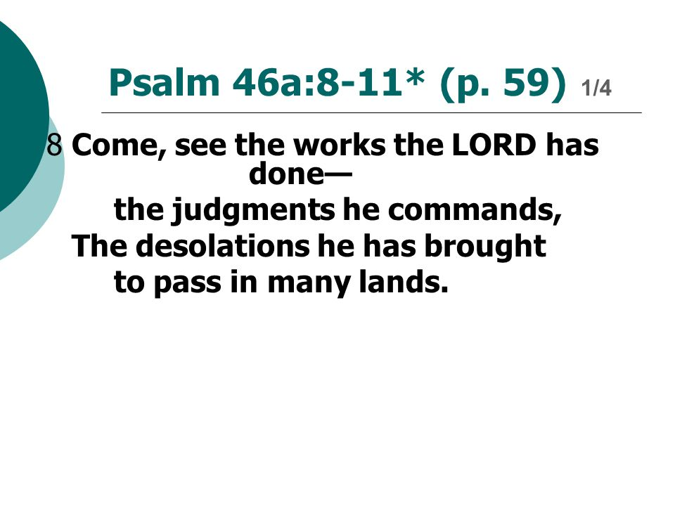 Psalm 46a:8-11* (p. 59) 1/4 8Come, see the works the LORD has done— the judgments he commands, The desolations he has brought to pass in many lands.
