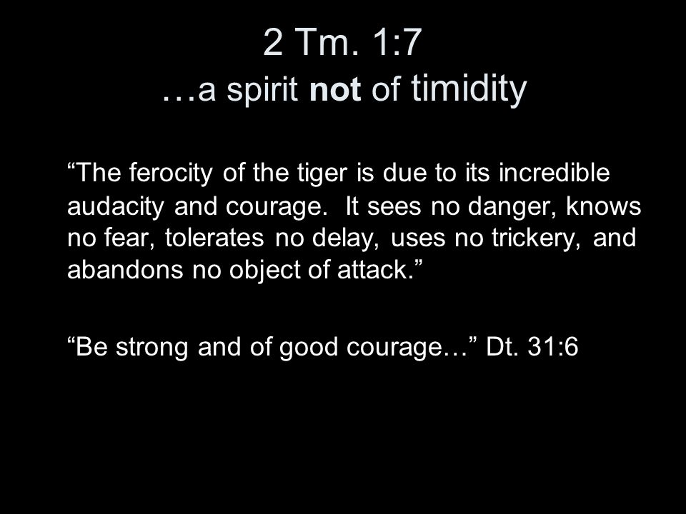 """2 Tm. 1:7 … a spirit not of timidity """"The ferocity of the tiger is due to its incredible audacity and courage. It sees no danger, knows no fear, toler"""