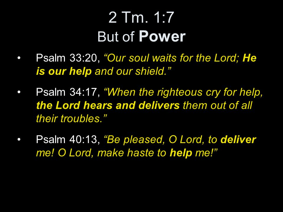 """2 Tm. 1:7 But of Power Psalm 33:20, """"Our soul waits for the Lord; He is our help and our shield."""" Psalm 34:17, """"When the righteous cry for help, the L"""
