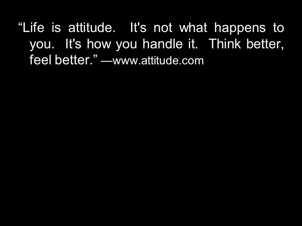 Life is attitude. It s not what happens to you. It s how you handle it.