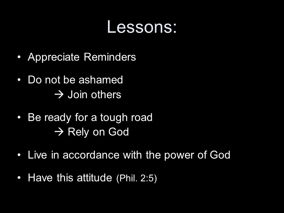Lessons: Appreciate Reminders Do not be ashamed  Join others Be ready for a tough road  Rely on God Live in accordance with the power of God Have this attitude (Phil.