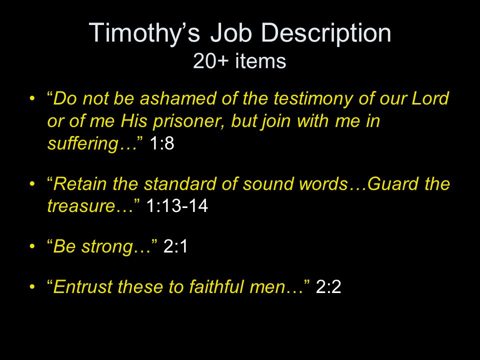 Timothy's Job Description 20+ items Do not be ashamed of the testimony of our Lord or of me His prisoner, but join with me in suffering… 1:8 Retain the standard of sound words…Guard the treasure… 1:13-14 Be strong… 2:1 Entrust these to faithful men… 2:2