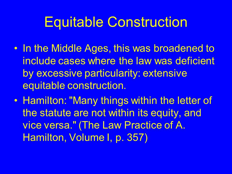 Equitable Construction In the Middle Ages, this was broadened to include cases where the law was deficient by excessive particularity: extensive equitable construction.