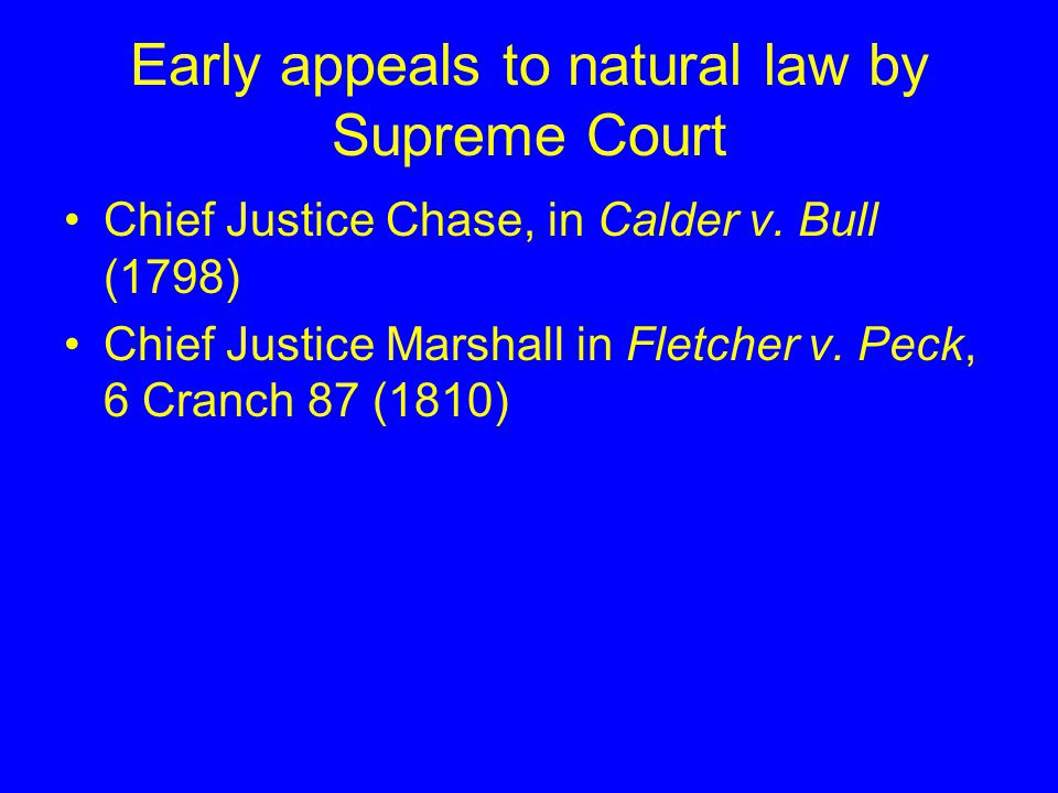 Early appeals to natural law by Supreme Court Chief Justice Chase, in Calder v. Bull (1798) Chief Justice Marshall in Fletcher v. Peck, 6 Cranch 87 (1