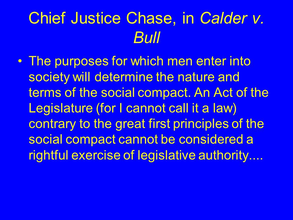 Chief Justice Chase, in Calder v. Bull The purposes for which men enter into society will determine the nature and terms of the social compact. An Act