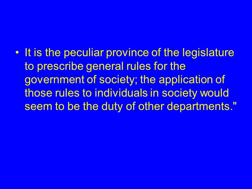 It is the peculiar province of the legislature to prescribe general rules for the government of society; the application of those rules to individuals