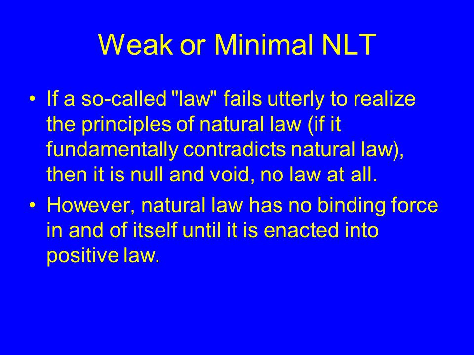 Weak or Minimal NLT If a so-called law fails utterly to realize the principles of natural law (if it fundamentally contradicts natural law), then it is null and void, no law at all.