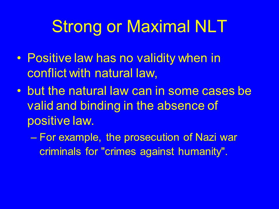 Strong or Maximal NLT Positive law has no validity when in conflict with natural law, but the natural law can in some cases be valid and binding in the absence of positive law.