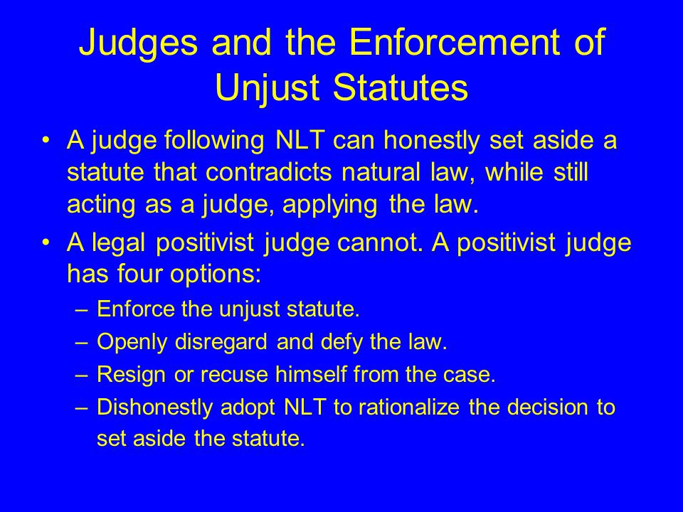 Judges and the Enforcement of Unjust Statutes A judge following NLT can honestly set aside a statute that contradicts natural law, while still acting as a judge, applying the law.