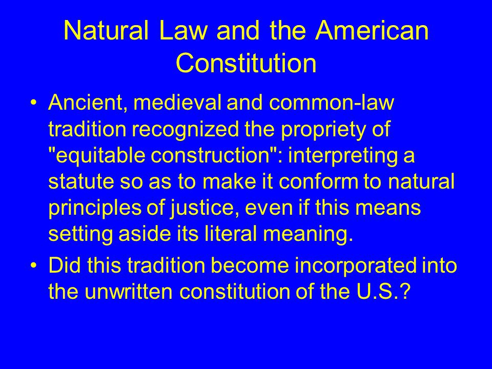 Natural Law and the American Constitution Ancient, medieval and common-law tradition recognized the propriety of equitable construction : interpreting a statute so as to make it conform to natural principles of justice, even if this means setting aside its literal meaning.
