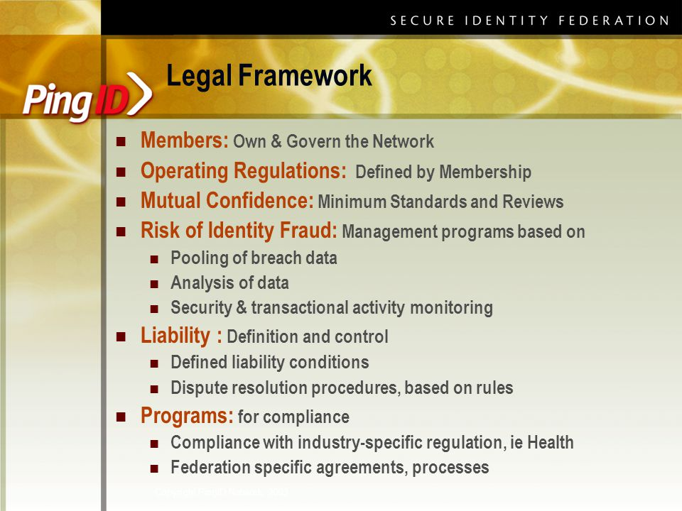Copyright PingID Network, 2003 Members: Own & Govern the Network Operating Regulations: Defined by Membership Mutual Confidence: Minimum Standards and Reviews Risk of Identity Fraud: Management programs based on Pooling of breach data Analysis of data Security & transactional activity monitoring Liability : Definition and control Defined liability conditions Dispute resolution procedures, based on rules Programs: for compliance Compliance with industry-specific regulation, ie Health Federation specific agreements, processes Legal Framework