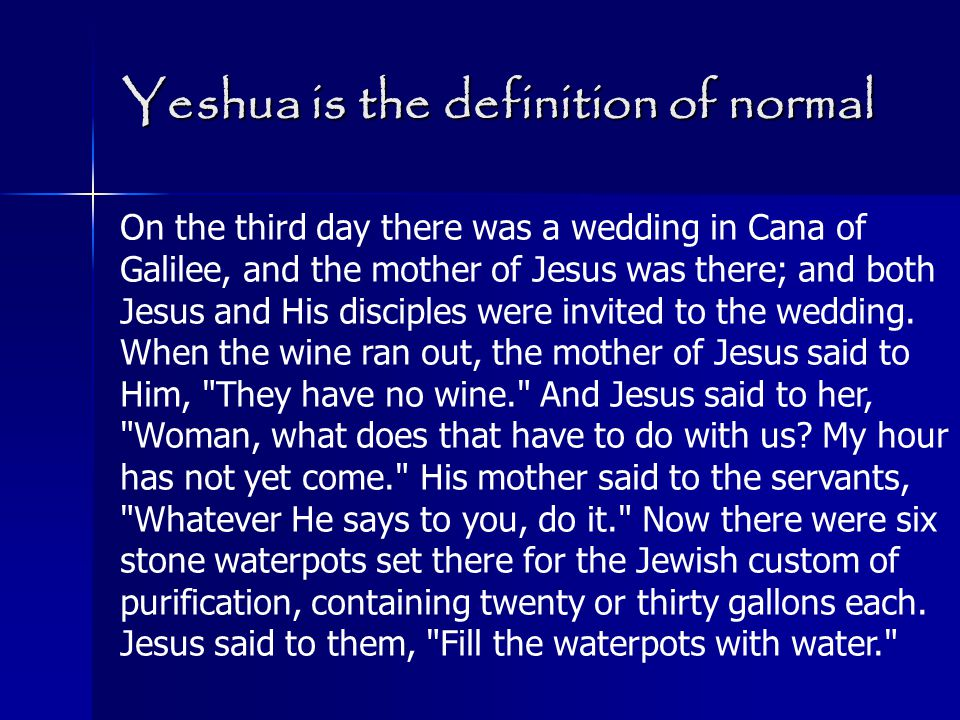 Yeshua is the definition of normal On the third day there was a wedding in Cana of Galilee, and the mother of Jesus was there; and both Jesus and His disciples were invited to the wedding.