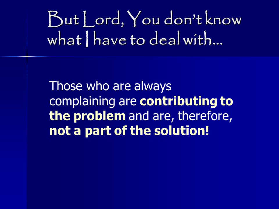 But Lord, You don't know what I have to deal with… Those who are always complaining are contributing to the problem and are, therefore, not a part of the solution!