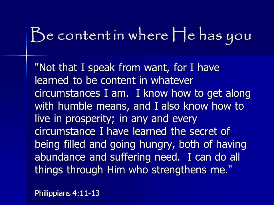 Be content in where He has you Not that I speak from want, for I have learned to be content in whatever circumstances I am.