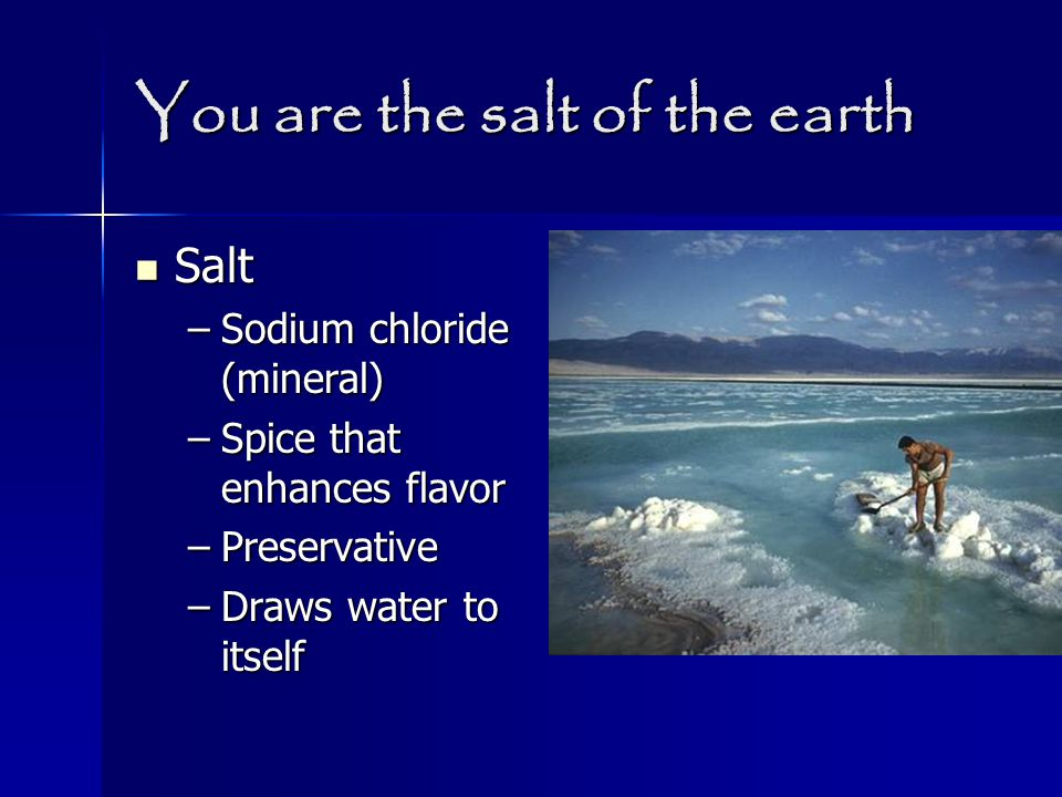 You are the salt of the earth Salt Salt –Sodium chloride (mineral) –Spice that enhances flavor –Preservative –Draws water to itself
