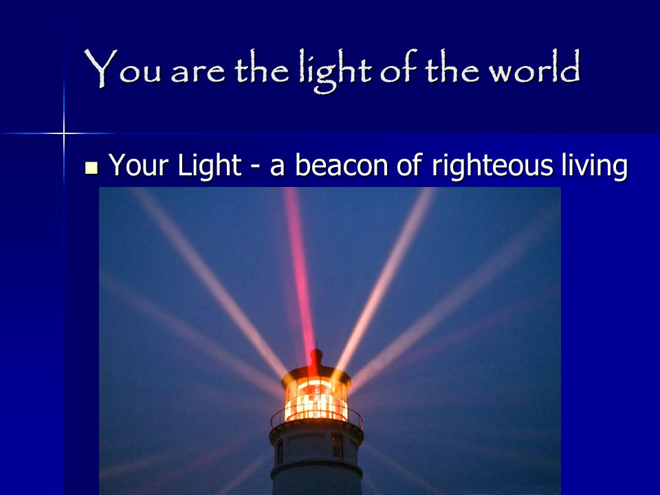 You are the light of the world Your Light - a beacon of righteous living Your Light - a beacon of righteous living