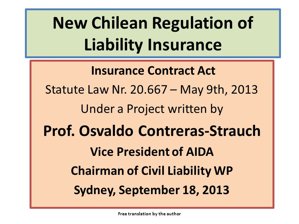 New Chilean Regulation of Liability Insurance Insurance Contract Act Statute Law Nr. 20.667 – May 9th, 2013 Under a Project written by Prof. Osvaldo C