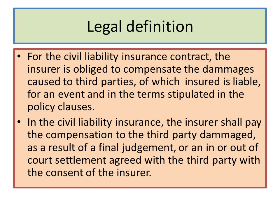 Legal definition For the civil liability insurance contract, the insurer is obliged to compensate the dammages caused to third parties, of which insur