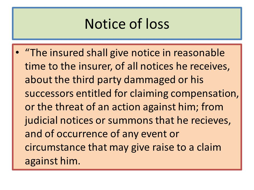 Notice of loss The insured shall give notice in reasonable time to the insurer, of all notices he receives, about the third party dammaged or his successors entitled for claiming compensation, or the threat of an action against him; from judicial notices or summons that he recieves, and of occurrence of any event or circumstance that may give raise to a claim against him.