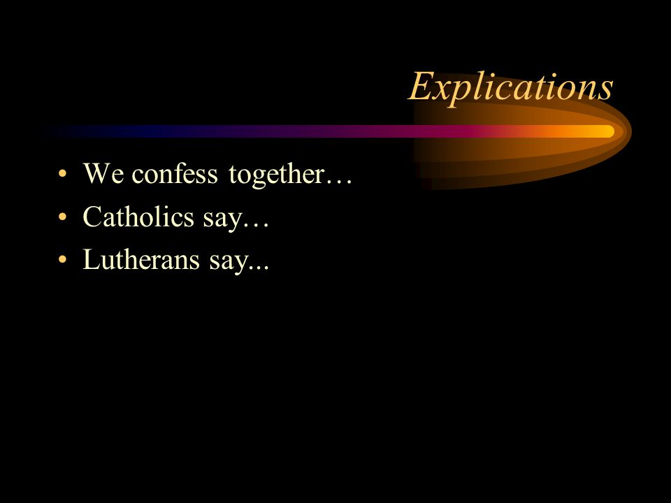 Explications We confess together… Catholics say… Lutherans say...