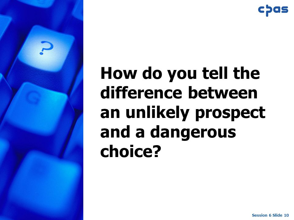 Session 6 Slide 10 How do you tell the difference between an unlikely prospect and a dangerous choice?