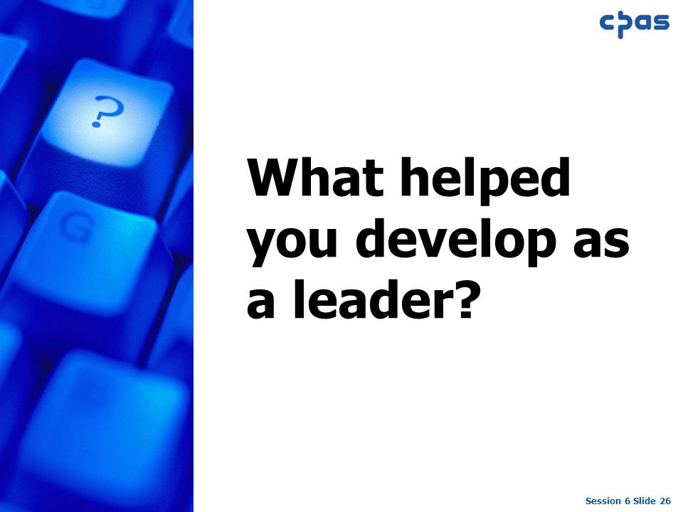 Session 6 Slide 26 What helped you develop as a leader?