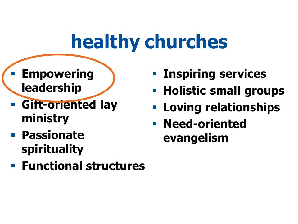 healthy churches  Empowering leadership  Gift-oriented lay ministry  Passionate spirituality  Functional structures  Inspiring services  Holistic small groups  Loving relationships  Need-oriented evangelism
