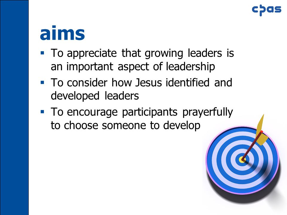 Session 6 Slide 5 aims  To appreciate that growing leaders is an important aspect of leadership  To consider how Jesus identified and developed leaders  To encourage participants prayerfully to choose someone to develop
