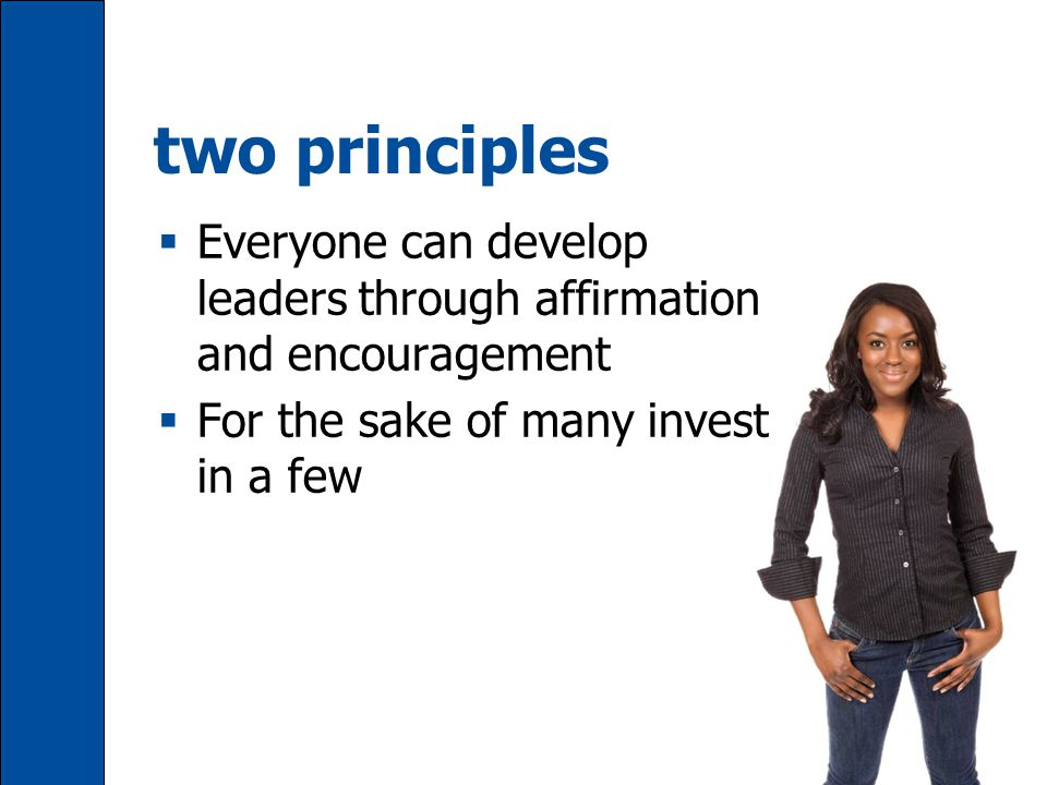 two principles  Everyone can develop leaders through affirmation and encouragement  For the sake of many invest in a few
