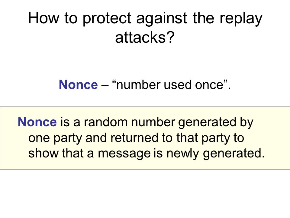 How to protect against the replay attacks. Nonce – number used once .