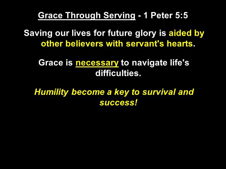 Grace Through Serving - 1 Peter 5:5 Saving our lives for future glory is aided by other believers with servant s hearts.