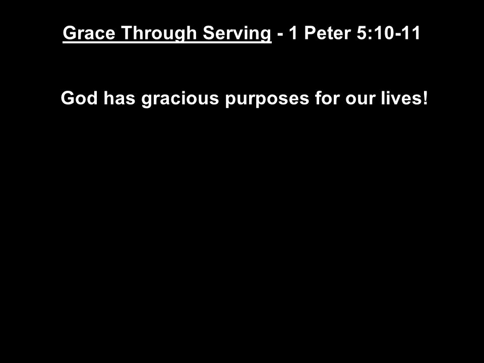 Grace Through Serving - 1 Peter 5:10-11 God has gracious purposes for our lives!